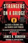 Strangers on a Bridge: The Case of Colonel Abel and Francis Gary Powers by James Donovan (Paperback / softback, 2015)