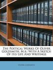 The Poetical Works Of Oliver Goldsmith, M.b.: With A Sketch Of His Life And Writ