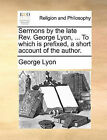 Sermons by the Late REV. George Lyon, ... to Which Is Prefixed, a Short Account of the Author. by George Lyon (Paperback / softback, 2010)