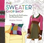The Sweater Chop Shop: Sewing One-of-a-Kind Creations from Recycled Sweaters by Crispina Ffrench (Paperback / softback)