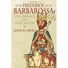 Frederick Barbarossa: The Prince and the Myth by John B. Freed (Hardback, 2016)
