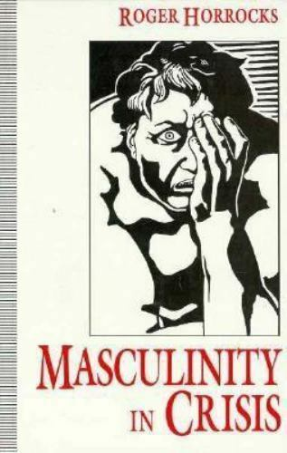 Masculinity in Crisis : Myths, Fantasies and Realities by Roger Horrocks