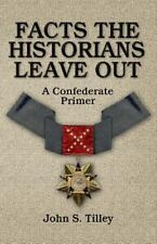 Facts the Historians Leave Out : A Confederate Primer by John S. Tilley (2014, Paperback)