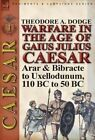 Warfare in the Age of Gaius Julius Caesar-Volume 1: Arar & Bibracte to Uxellodunum, 110 BC to 50 BC by Theodore Dodge (Hardback, 2013)