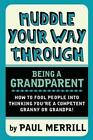 Muddle Your Way Through Being a Grandparent: How to Fool People into Thinking You're a Competent Granny or Grandpa by Paul Merrill (Paperback, 2013)