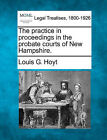 The Practice in Proceedings in the Probate Courts of New Hampshire. by Louis G Hoyt (Paperback / softback, 2010)