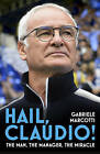 Hail, Claudio!: The Man, the Manager, the Miracle by Gabriele Marcotti, Alberto Polverosi (Hardback, 2016)