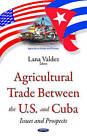 Agricultural Trade Between the U.S. & Cuba: Issues & Prospects by Nova Science Publishers Inc (Hardback, 2016)