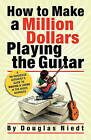 How to Make a Million Dollars Playing the Guitar: A No-Nonsense Guitarist's Guide to Making a Living in the Music Business by Douglas Niedt (Paperback / softback, 2009)