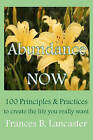 Abundance Now: 100 Principles and Practices to Create the Life You Really Want by Frances B Lancaster (Paperback / softback, 2010)