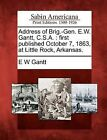 Address of Brig.-Gen. E.W. Gantt, C.S.A.: First Published October 7, 1863, at Little Rock, Arkansas. by E W Gantt (Paperback / softback, 2012)