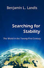 Searching for Stability - The World in the Twenty-First Century by Benjamin L Landis (Paperback / softback, 2008)