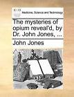 The Mysteries of Opium Reveal'd, by Dr. John Jones, ... by John Jones (Paperback / softback, 2010)