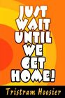 Just Wait Until We Get Home 9780595350650 by Tristram Hoosier Book