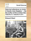 Satyrical Reflections on Clubs: In Twenty Nine Chapters. ... by the Author of the London-Spy. Volume IV. Volume 4 of 4 by Edward Ward (Paperback / softback, 2010)