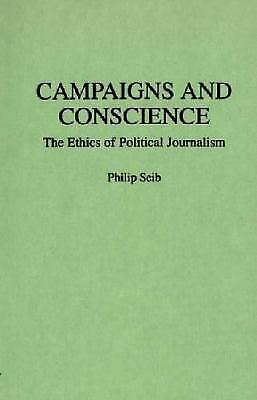 Campaigns and Conscience : The Ethics of Political Journalism by Seib, Philip