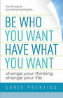 Be Who You Want, Have What You Want: Change Your Thinking, Change Your Life by Chris Prentiss (Paperback, 2009)