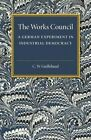 The Works Council: A German Experiment in Industrial Democracy by C.W. Guillebaud (Paperback, 2016)