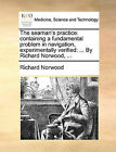 The Seaman's Practice: Containing a Fundamental Problem in Navigation, Experimentally Verified: ... by Richard Norwood, ... by Richard Norwood (Paperback / softback, 2010)