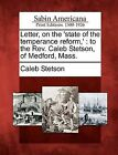 Letter, on the 'State of the Temperance Reform, ': To the REV. Caleb Stetson, of Medford, Mass. by Caleb Stetson (Paperback / softback, 2012)