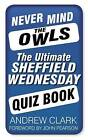 Never Mind the Owls: The Ultimate Sheffield Wednesday Quiz Book by Andrew Clark (Paperback, 2013)