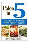 Paleo in 5: Fast and Easy 5 Minutes Never Hungry Recipes! by Dan Thompson (Paperback / softback, 2014)