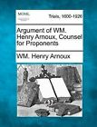 Argument of Wm. Henry Arnoux, Counsel for Proponents by Wm Henry Arnoux (Paperback / softback, 2012)