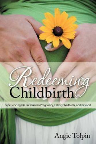 Redeeming Childbirth: Experiencing His Presence in Pregnancy, Labor, Childbir…
