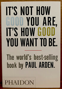 It's Not How Good You Are~by Paul Arden~*BRAND NEW*~Phaidon~**RARE~ HARDCOVER**