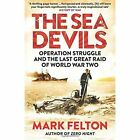 The Sea Devils: Operation Struggle and the Last Great Raid of World War Two by Mark Felton (Paperback, 2016)