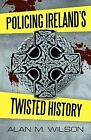 Policing Ireland's Twisted History by Alan M Wilson (Paperback / softback, 2011)
