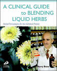 A Clinical Guide to Blending Liquid Herbs: Herbal Formulations for the Individual Patient by Kerry Bone (Hardback, 2003)