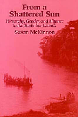 From a Shattered Sun : Hierarchy, Gender, and Alliance in the Tanimbar Island...