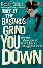 Don't Let the Bastards Grind You Down: How One Generation of British Actors Changed the World by Robert Sellers (Hardback, 2011)