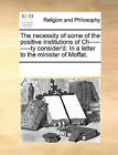 The Necessity of Some of the Positive Institutions of Ch----------Ty Consider'd. in a Letter to the Minister of Moffat. by Multiple Contributors (Paperback / softback, 2010)