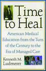 Time to Heal: American Medical Education from the Turn of the Century to the Era of Managed Care by Kenneth M. Ludmerer (Paperback, 2005)