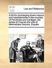 A Bill for Discharging Divers Manors and Hereditaments in the Counties of Pembroke and Cardigan, the Estate of Frances the Wife of Marmaduke Gwynne, Esquire by Multiple Contributors (Paperback / softback, 2010)