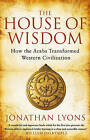 The House of Wisdom: How the Arabs Transformed Western Civilization by Jonathan Lyons (Paperback, 2010)