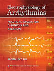 Electrophysiology of Arrhythmias: Practical Images for Diagnosis and Ablation by Reginald T. Ho (Hardback, 2009)