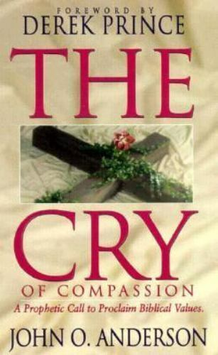 Cry of Compassion : A Prophetic Call to Defend Biblical Values and Make a Dif...