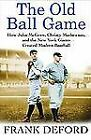 The Old Ball Game : How John McGraw, Christy Mathewson, and the New York Giants Created Modern Baseball by Frank Deford (2005, Hardcover)