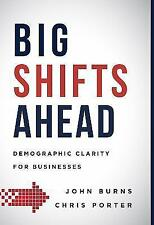 Big Shifts Ahead : Demographic Clarity for Business by John Burns and Chris Porter (2016, Hardcover)