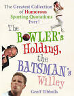 The Bowler's Holding, the Batsman's Willey: The Greatest Collection of Humorous Sporting Quotations Ever by Geoff Tibballs (Paperback, 2007)