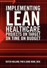 Implementing Lean Healthcare Projects on Target on Time on Budget by Phd Dutch Holland, Bsie Duke Rohe (Hardback, 2013)