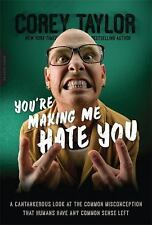 You're Making Me Hate You : A Cantankerous Look at the Common Misconception That Humans Have Any Common Sense Left by Corey Taylor (2016, Paperback)