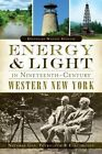 Energy and Light in Nineteenth Century Western New York:: Natural Gas, Petroleum and Electricity by Douglas Wayne Houck (Paperback / softback, 2014)