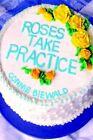 Roses Take Practice 9780595676224 by Connie Biewald Hardback