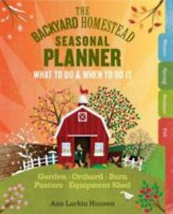 The Backyard Homestead Seasonal Planner: What to Do & When to Do It in the Garde