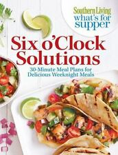 Six O'Clock Solutions : 30-Minute Meal Plans for Delicious Weeknight Meals by Southern Living Editors (2013, Paperback)