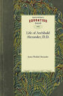 Life of Archibald Alexander, D.D.: First Professor in the Theological Seminary, at Princeton, New Jersey by Waddel Alexander James Waddel Alexander, Sir James Alexander (Paperback / softback, 2010)